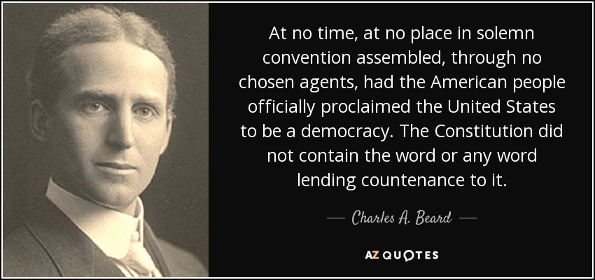 At no time, at no place in solemn convention assembled, through no chosen agents, had the American people officially proclaimed the United States to be a democracy. The Constitution did not contain the word or any word lending countenance to it. - Charles A. Beard