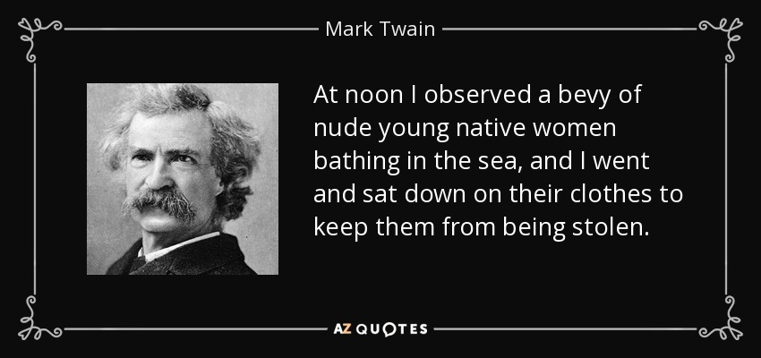 At noon I observed a bevy of nude young native women bathing in the sea, and I went and sat down on their clothes to keep them from being stolen. - Mark Twain