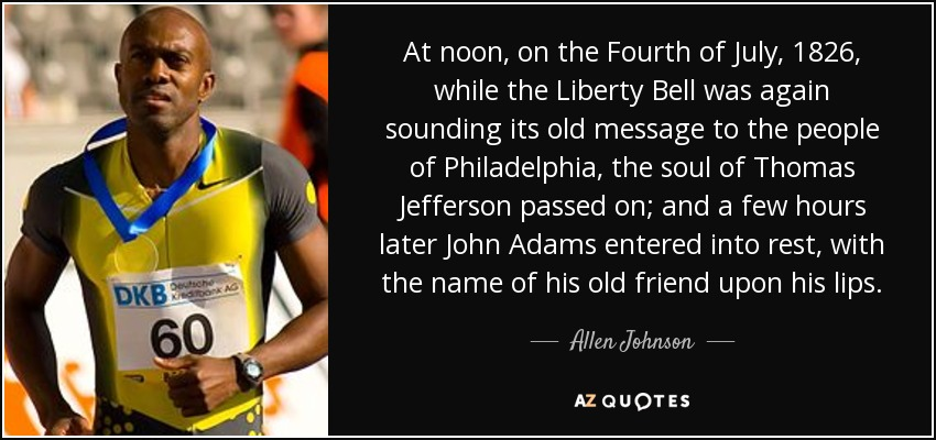 At noon, on the Fourth of July, 1826, while the Liberty Bell was again sounding its old message to the people of Philadelphia, the soul of Thomas Jefferson passed on; and a few hours later John Adams entered into rest, with the name of his old friend upon his lips. - Allen Johnson