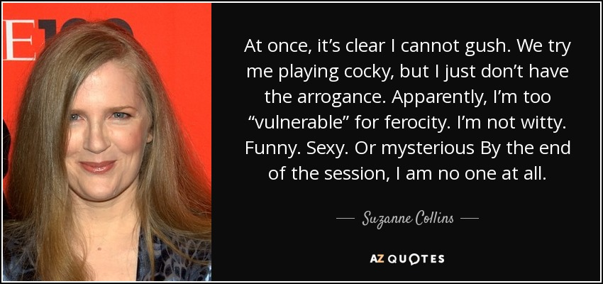 "At once, it's clear I cannot gush. We try me playing cocky, but I just don't have the arrogance. Apparently, I'm too ""vulnerable"" for ferocity. I'm not witty. Funny. Sexy. Or mysterious By the end of the session, I am no one at all. - Suzanne Collins"