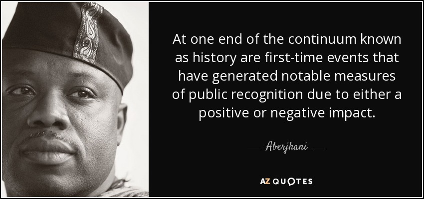 At one end of the continuum known as history are first-time events that have generated notable measures of public recognition due to either a positive or negative impact... - Aberjhani
