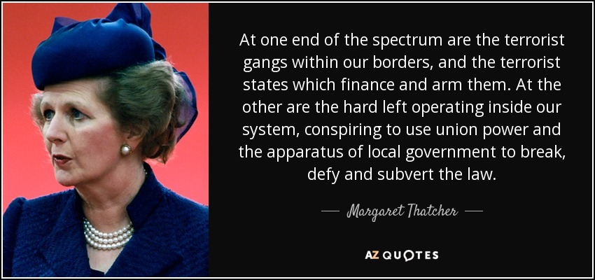 At one end of the spectrum are the terrorist gangs within our borders, and the terrorist states which finance and arm them. At the other are the hard left operating inside our system, conspiring to use union power and the apparatus of local government to break, defy and subvert the law. - Margaret Thatcher