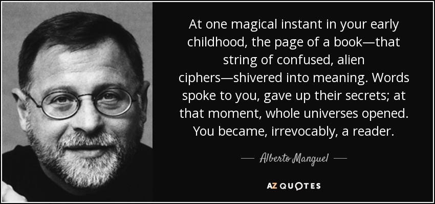 At one magical instant in your early childhood, the page of a book—that string of confused, alien ciphers—shivered into meaning. Words spoke to you, gave up their secrets; at that moment, whole universes opened. You became, irrevocably, a reader. - Alberto Manguel