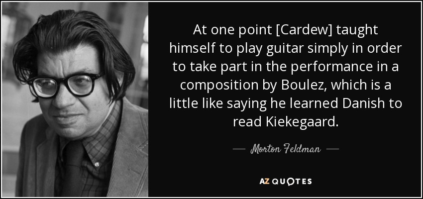 At one point [Cardew] taught himself to play guitar simply in order to take part in the performance in a composition by Boulez, which is a little like saying he learned Danish to read Kiekegaard. - Morton Feldman