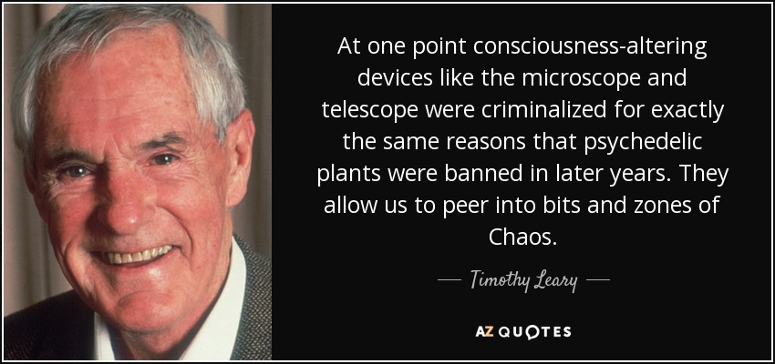 At one point consciousness-altering devices like the microscope and telescope were criminalized for exactly the same reasons that psychedelic plants were banned in later years. They allow us to peer into bits and zones of Chaos. - Timothy Leary