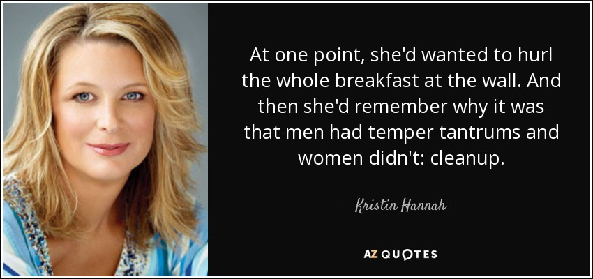 At one point, she'd wanted to hurl the whole breakfast at the wall. And then she'd remember why it was that men had temper tantrums and women didn't: cleanup. - Kristin Hannah