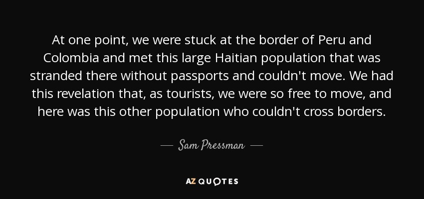 At one point, we were stuck at the border of Peru and Colombia and met this large Haitian population that was stranded there without passports and couldn't move. We had this revelation that, as tourists, we were so free to move, and here was this other population who couldn't cross borders. - Sam Pressman