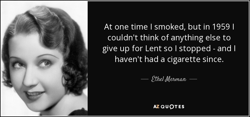 At one time I smoked, but in 1959 I couldn't think of anything else to give up for Lent so I stopped - and I haven't had a cigarette since. - Ethel Merman