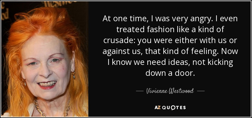 At one time, I was very angry. I even treated fashion like a kind of crusade: you were either with us or against us, that kind of feeling. Now I know we need ideas, not kicking down a door. - Vivienne Westwood