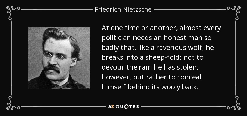At one time or another, almost every politician needs an honest man so badly that, like a ravenous wolf, he breaks into a sheep-fold: not to devour the ram he has stolen, however, but rather to conceal himself behind its wooly back. - Friedrich Nietzsche