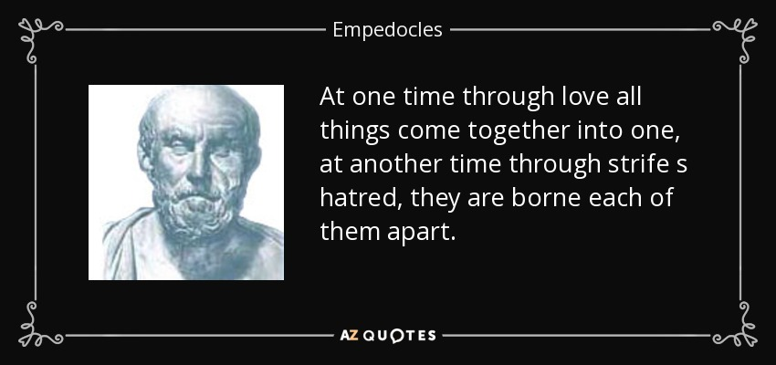 At one time through love all things come together into one, at another time through strife s hatred, they are borne each of them apart. - Empedocles
