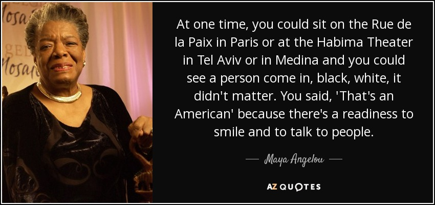 At one time, you could sit on the Rue de la Paix in Paris or at the Habima Theater in Tel Aviv or in Medina and you could see a person come in, black, white, it didn't matter. You said, 'That's an American' because there's a readiness to smile and to talk to people. - Maya Angelou