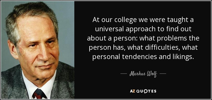 At our college we were taught a universal approach to find out about a person: what problems the person has, what difficulties, what personal tendencies and likings. - Markus Wolf