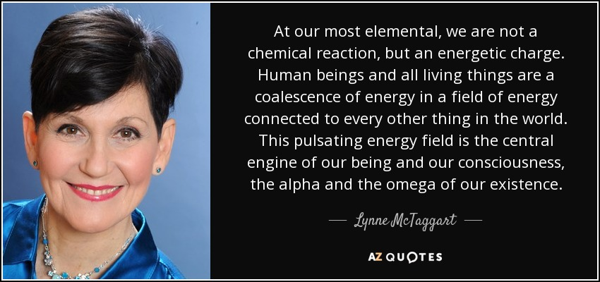 At our most elemental, we are not a chemical reaction, but an energetic charge. Human beings and all living things are a coalescence of energy in a field of energy connected to every other thing in the world. This pulsating energy field is the central engine of our being and our consciousness, the alpha and the omega of our existence. - Lynne McTaggart