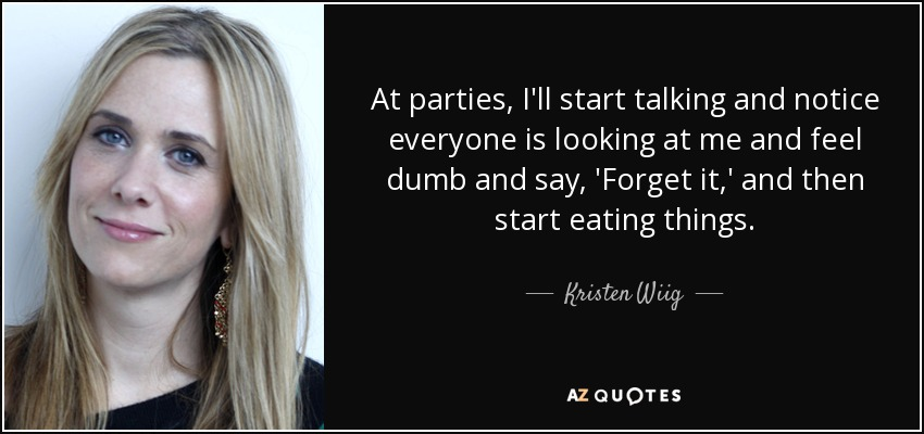 At parties, I'll start talking and notice everyone is looking at me and feel dumb and say, 'Forget it,' and then start eating things. - Kristen Wiig