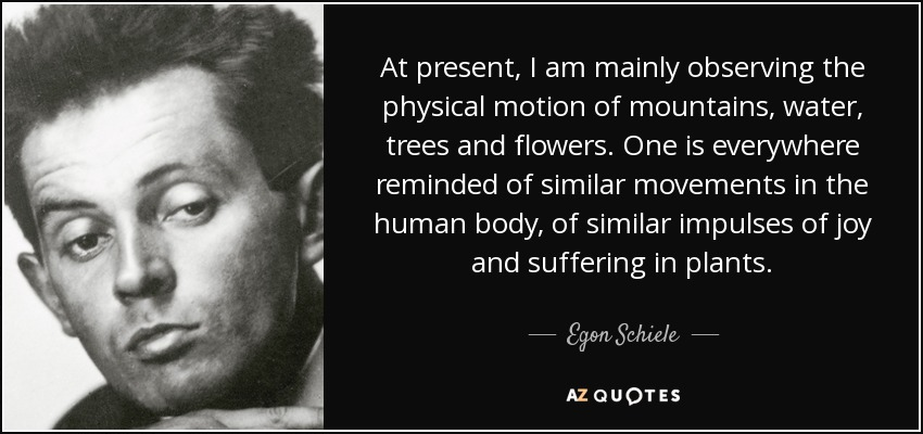 At present, I am mainly observing the physical motion of mountains, water, trees and flowers. One is everywhere reminded of similar movements in the human body, of similar impulses of joy and suffering in plants. - Egon Schiele
