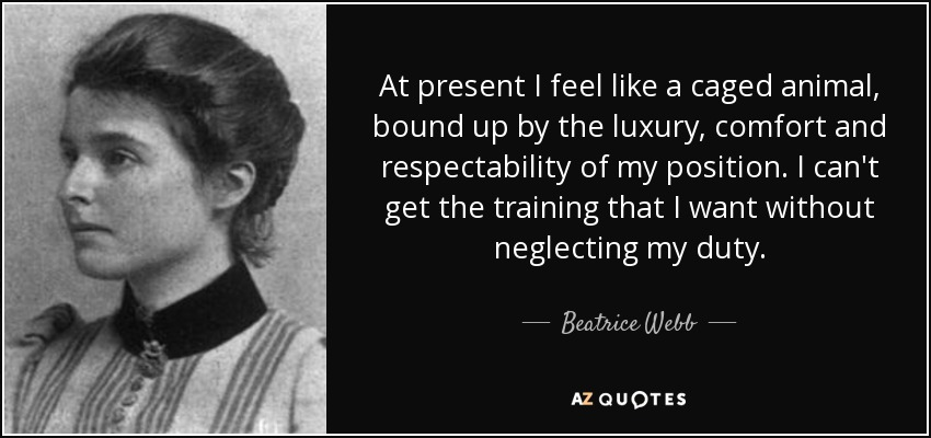 At present I feel like a caged animal, bound up by the luxury, comfort and respectability of my position. I can't get the training that I want without neglecting my duty. - Beatrice Webb