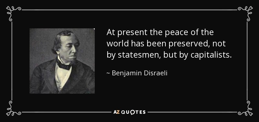 At present the peace of the world has been preserved, not by statesmen, but by capitalists. - Benjamin Disraeli