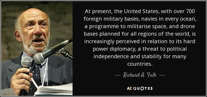 At present, the United States, with over 700 foreign military bases, navies in every ocean, a programme to militarise space, and drone bases planned for all regions of the world, is increasingly perceived in relation to its hard power diplomacy, a threat to political independence and stability for many countries. - Richard A. Falk