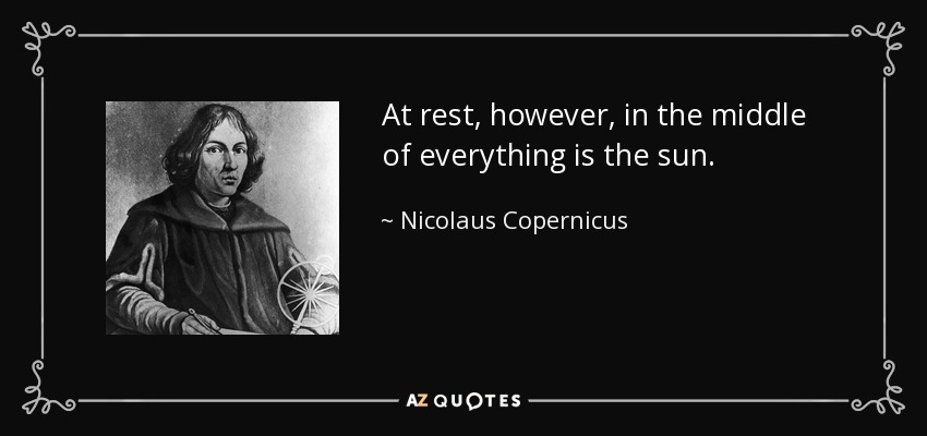 At rest, however, in the middle of everything is the sun. - Nicolaus Copernicus