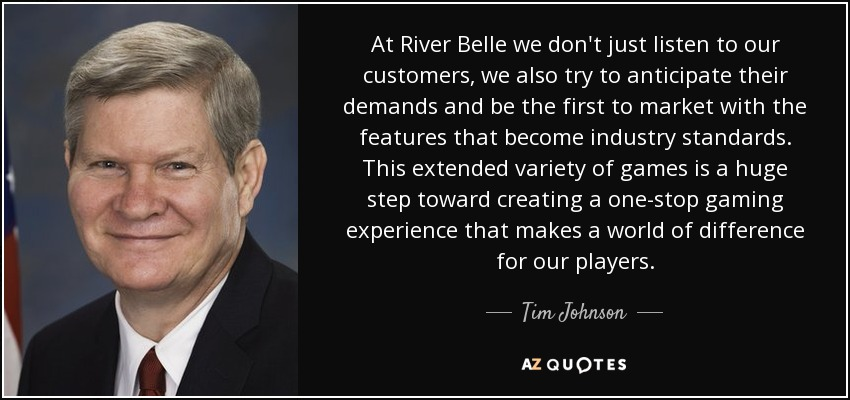 At River Belle we don't just listen to our customers, we also try to anticipate their demands and be the first to market with the features that become industry standards. This extended variety of games is a huge step toward creating a one-stop gaming experience that makes a world of difference for our players. - Tim Johnson