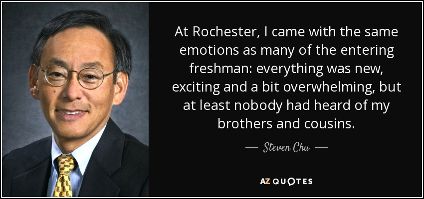 At Rochester, I came with the same emotions as many of the entering freshman: everything was new, exciting and a bit overwhelming, but at least nobody had heard of my brothers and cousins. - Steven Chu