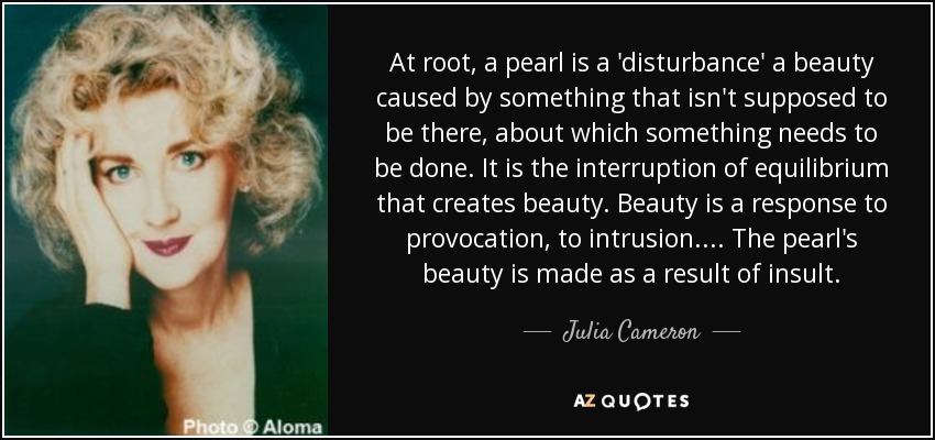 At root, a pearl is a 'disturbance' a beauty caused by something that isn't supposed to be there, about which something needs to be done. It is the interruption of equilibrium that creates beauty. Beauty is a response to provocation, to intrusion. ... The pearl's beauty is made as a result of insult. - Julia Cameron