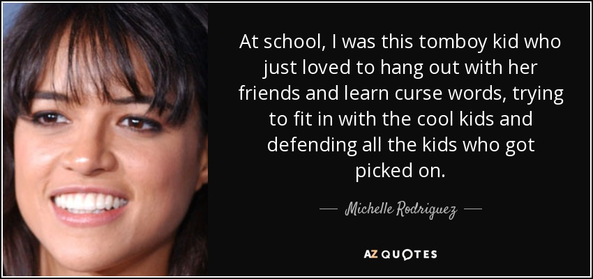 At school, I was this tomboy kid who just loved to hang out with her friends and learn curse words, trying to fit in with the cool kids and defending all the kids who got picked on. - Michelle Rodriguez