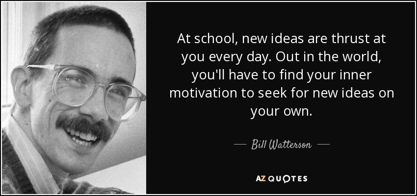 At school, new ideas are thrust at you every day. Out in the world, you'll have to find your inner motivation to seek for new ideas on your own. - Bill Watterson
