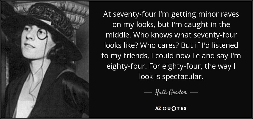 At seventy-four I'm getting minor raves on my looks, but I'm caught in the middle. Who knows what seventy-four looks like? Who cares? But if I'd listened to my friends, I could now lie and say I'm eighty-four. For eighty-four, the way I look is spectacular. - Ruth Gordon