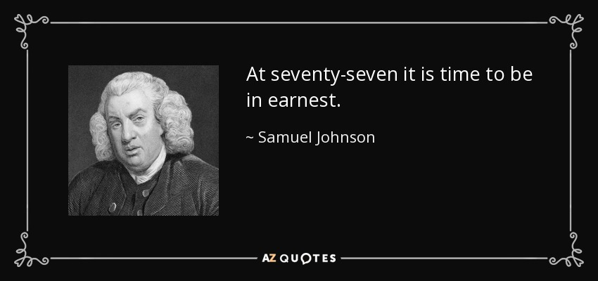 At seventy-seven it is time to be in earnest. - Samuel Johnson