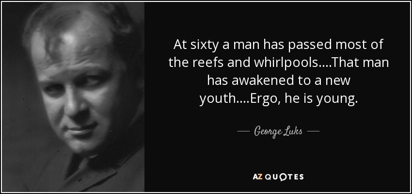 At sixty a man has passed most of the reefs and whirlpools....That man has awakened to a new youth....Ergo, he is young. - George Luks
