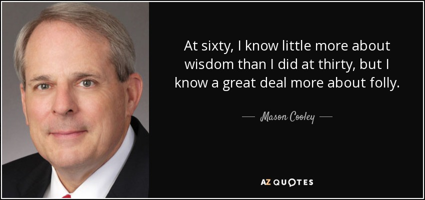 At sixty, I know little more about wisdom than I did at thirty, but I know a great deal more about folly. - Mason Cooley