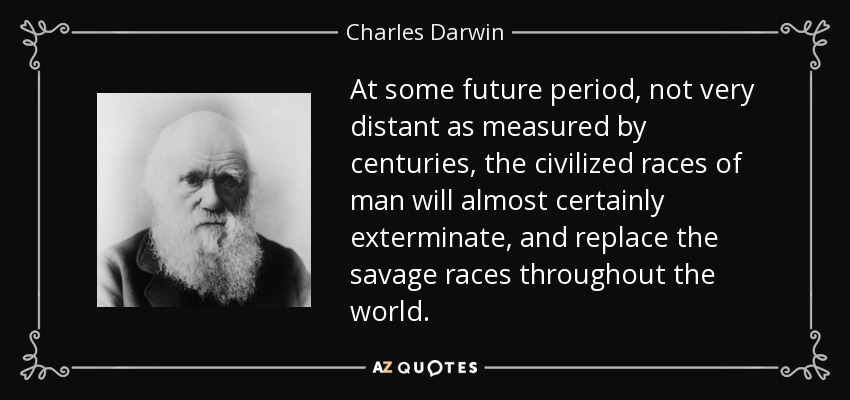 At some future period, not very distant as measured by centuries, the civilized races of man will almost certainly exterminate, and replace the savage races throughout the world. - Charles Darwin
