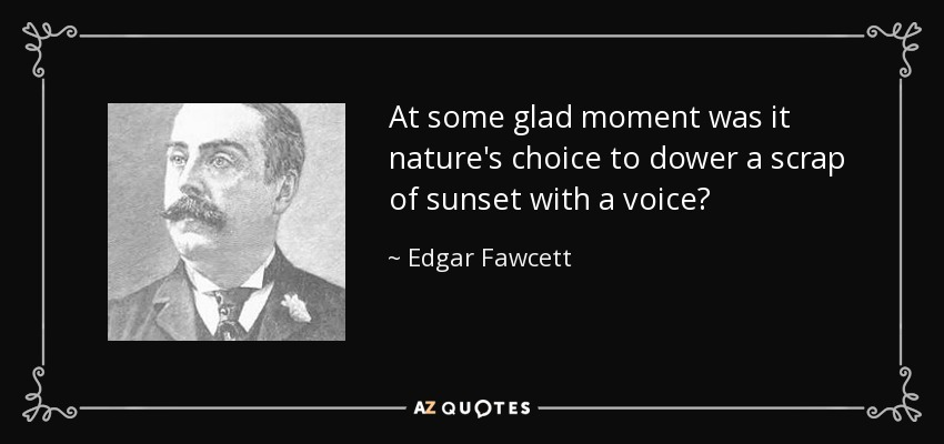 At some glad moment was it nature's choice to dower a scrap of sunset with a voice? - Edgar Fawcett