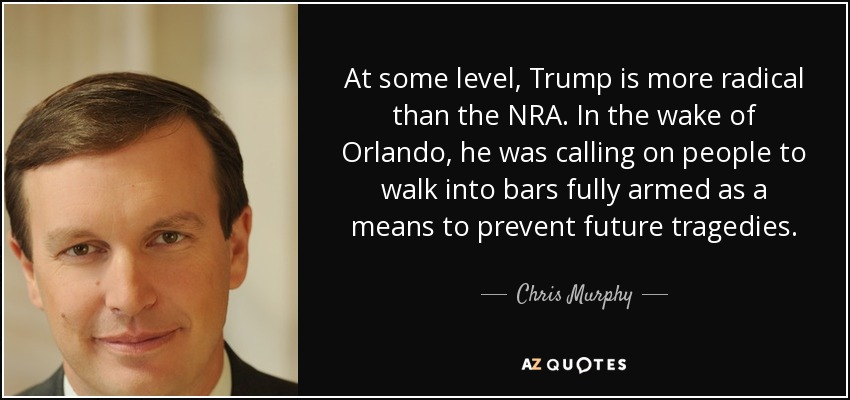 At some level, Trump is more radical than the NRA. In the wake of Orlando, he was calling on people to walk into bars fully armed as a means to prevent future tragedies. - Chris Murphy