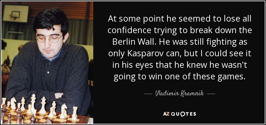 At some point he seemed to lose all confidence trying to break down the Berlin Wall. He was still fighting as only Kasparov can, but I could see it in his eyes that he knew he wasn't going to win one of these games. - Vladimir Kramnik