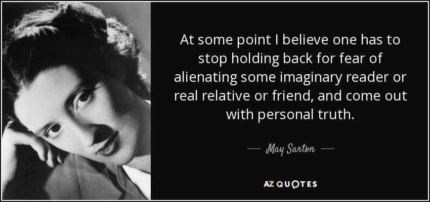 At some point I believe one has to stop holding back for fear of alienating some imaginary reader or real relative or friend, and come out with personal truth. - May Sarton