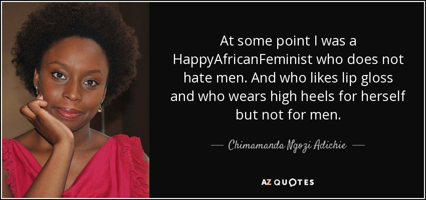 At some point I was a HappyAfricanFeminist who does not hate men. And who likes lip gloss and who wears high heels for herself but not for men. - Chimamanda Ngozi Adichie