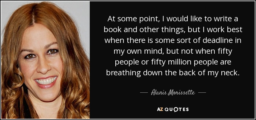 At some point, I would like to write a book and other things, but I work best when there is some sort of deadline in my own mind, but not when fifty people or fifty million people are breathing down the back of my neck. - Alanis Morissette
