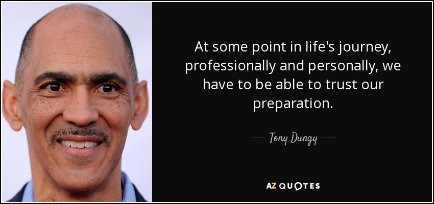 At some point in life's journey, professionally and personally, we have to be able to trust our preparation. - Tony Dungy