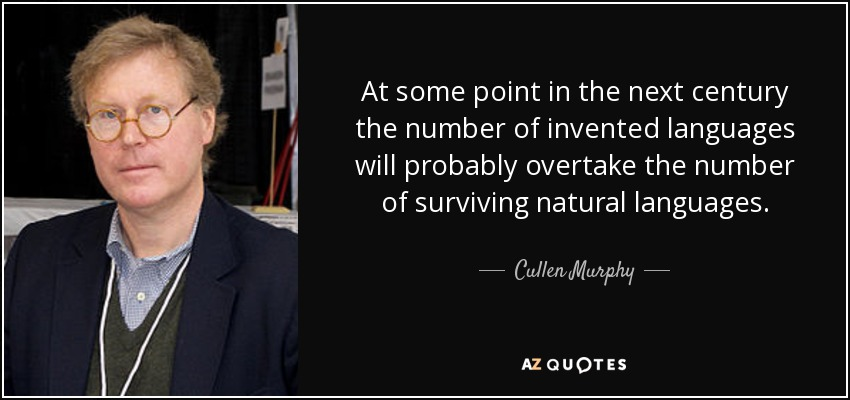At some point in the next century the number of invented languages will probably overtake the number of surviving natural languages. - Cullen Murphy