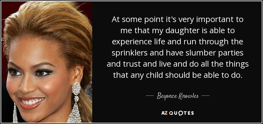 At some point, it's very important to me that my daughter is able to experience life and run through the sprinklers and have slumber parties and trust and live and do all the things that any child should be able to do. - Beyonce Knowles