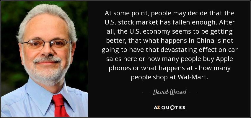 At some point, people may decide that the U.S. stock market has fallen enough. After all, the U.S. economy seems to be getting better, that what happens in China is not going to have that devastating effect on car sales here or how many people buy Apple phones or what happens at - how many people shop at Wal-Mart. - David Wessel