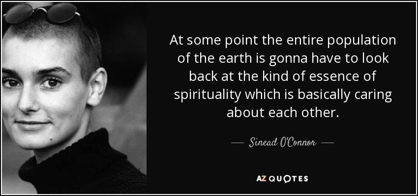 At some point the entire population of the earth is gonna have to look back at the kind of essence of spirituality which is basically caring about each other. - Sinead O'Connor