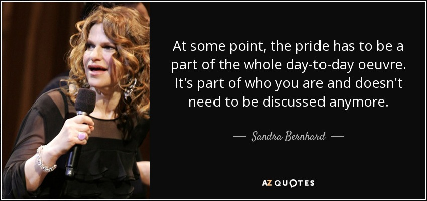 At some point, the pride has to be a part of the whole day-to-day oeuvre. It's part of who you are and doesn't need to be discussed anymore. - Sandra Bernhard