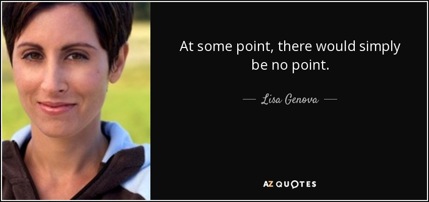 At some point, there would simply be no point. - Lisa Genova