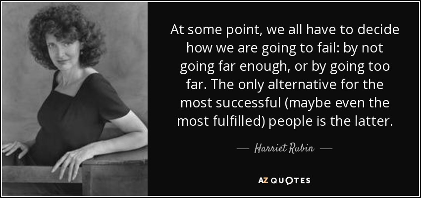 At some point, we all have to decide how we are going to fail: by not going far enough, or by going too far. The only alternative for the most successful (maybe even the most fulfilled) people is the latter. - Harriet Rubin