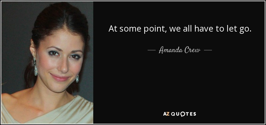 At some point, we all have to let go. - Amanda Crew