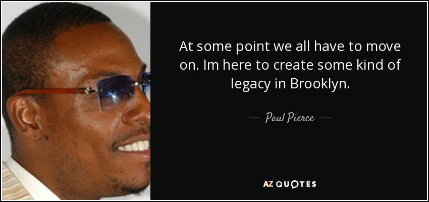 At some point we all have to move on. Im here to create some kind of legacy in Brooklyn. - Paul Pierce